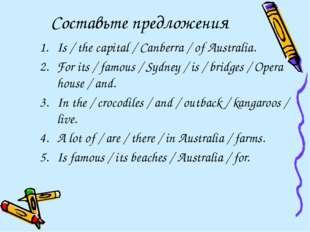 Составьте предложения Is / the capital / Canberra / of Australia. For its / f