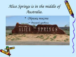 Alice Springs is in the middle of Australia.