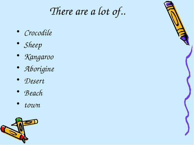 There are a lot of.. Crocodile Sheep Kangaroo Aborigine Desert Beach town