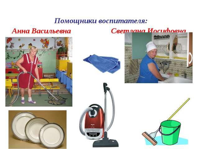 Помощники воспитателя: Анна Васильевна Светлана Иосифовна