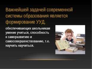 Важнейшей задачей современной системы образования является формирование УУД,