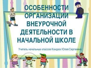 ОСОБЕННОСТИ ОРГАНИЗАЦИИ ВНЕУРОЧНОЙ ДЕЯТЕЛЬНОСТИ В НАЧАЛЬНОЙ ШКОЛЕ Учитель нач