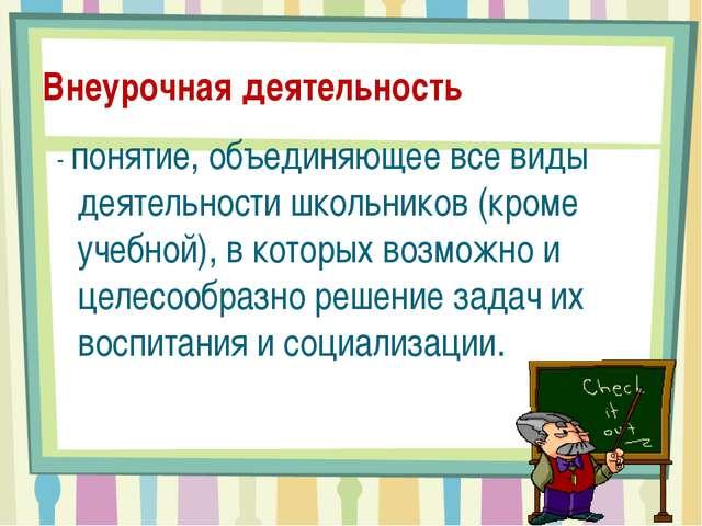 Внеурочная деятельность - понятие, объединяющее все виды деятельности школьни...
