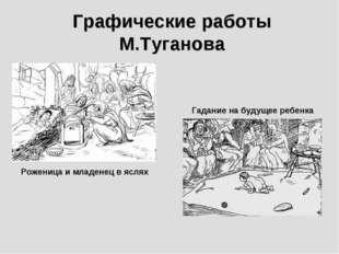 Графические работы М.Туганова Роженица и младенец в яслях Гадание на будущее