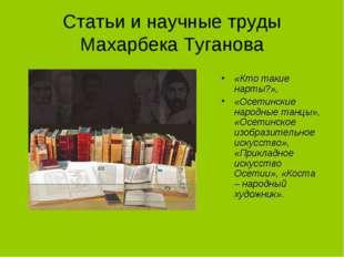 Статьи и научные труды Махарбека Туганова «Кто такие нарты?», «Осетинские нар