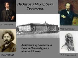 Педагоги Махарбека Туганова. В.Е.Савинский П.П.Чистяков И.Г.Мясоедов Академия