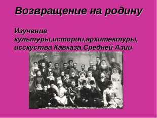 Возвращение на родину Изучение культуры,истории,архитектуры, исскуства Кавказ