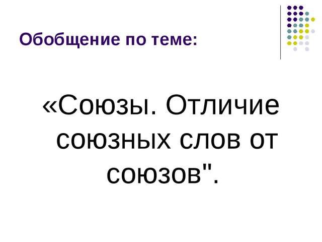"""Обобщение по теме: «Союзы. Отличие союзных слов от союзов""""."""