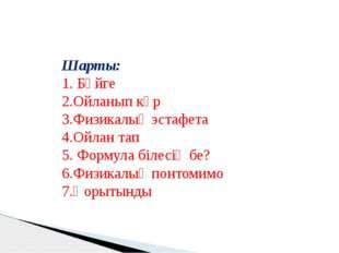Шарты: 1. Бәйге 2.Ойланып көр 3.Физикалық эстафета 4.Ойлан тап 5. Формула біл