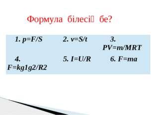 Формула білесің бе? 1.p=F/S 2. v=S/t 3.PV=m/MRT 4.F=kg1g2/R2 5.I=U/R 6.F=ma