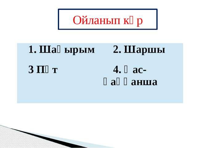 Ойланып көр 1. Шақырым 2. Шаршы 3 Пұт 4. Қас-қаққанша