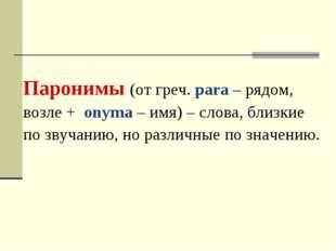 Паронимы (от греч. para – рядом, возле + onyma – имя) – слова, близкие по зву