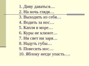 1. Диву даваться… 2. На ночь глядя… 3. Выходить из себя… 4. Водить за нос… 5.