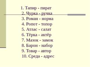1. Тапир - пират 2. Чурка - ручка 3. Роман - норма 4. Ропот - топор 5. Атлас