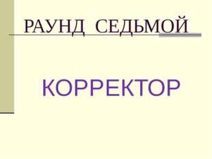 РАУНД СЕДЬМОЙ КОРРЕКТОР
