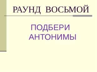РАУНД ВОСЬМОЙ ПОДБЕРИ АНТОНИМЫ
