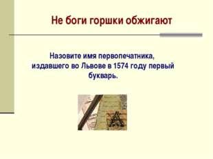 Не боги горшки обжигают Назовите имя первопечатника, издавшего во Львове в 15
