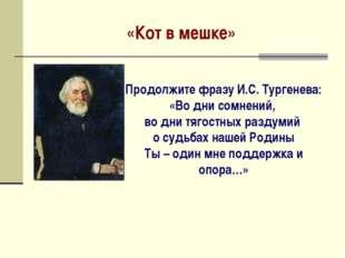 «Кот в мешке» Продолжите фразу И.С. Тургенева: «Во дни сомнений, во дни тягос