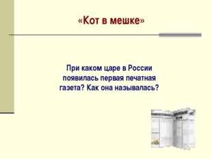 «Кот в мешке» При каком царе в России появилась первая печатная газета? Как о