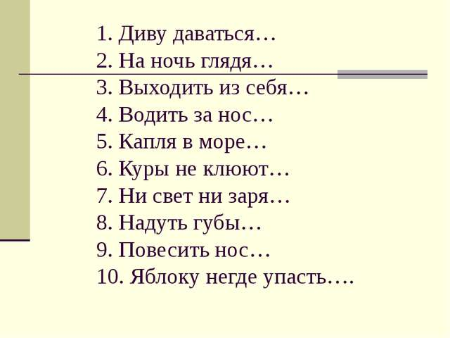 1. Диву даваться… 2. На ночь глядя… 3. Выходить из себя… 4. Водить за нос… 5....
