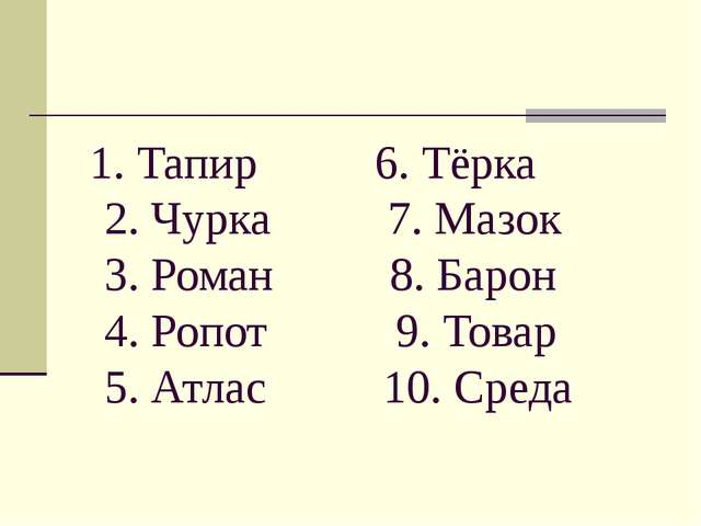 1. Тапир 6. Тёрка 2. Чурка 7. Мазок 3. Роман 8. Барон 4. Ропот 9. Товар 5. А...