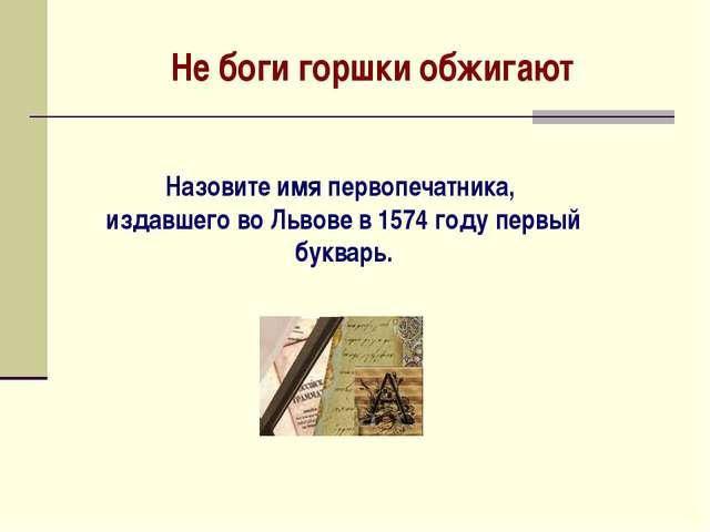 Не боги горшки обжигают Назовите имя первопечатника, издавшего во Львове в 15...