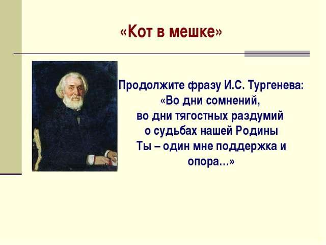 «Кот в мешке» Продолжите фразу И.С. Тургенева: «Во дни сомнений, во дни тягос...