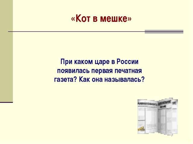 «Кот в мешке» При каком царе в России появилась первая печатная газета? Как о...