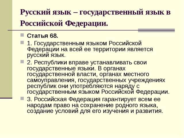 Русский язык – государственный язык в Российской Федерации. Статья 68. 1. Гос...