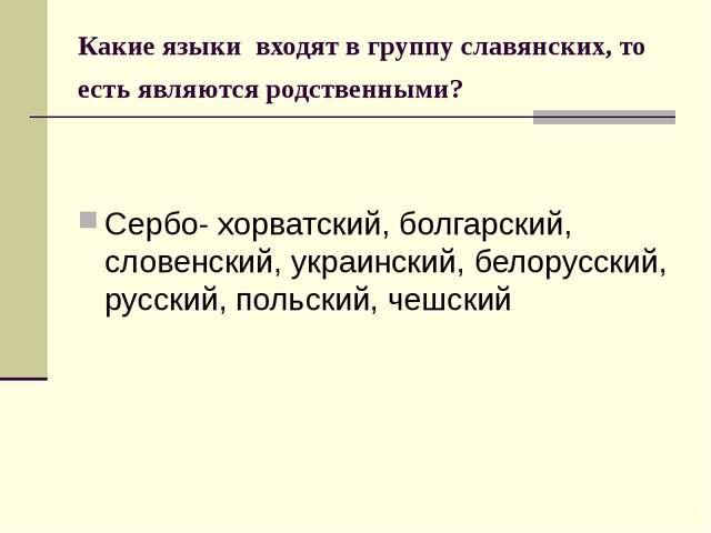 Какие языки входят в группу славянских, то есть являются родственными? Сербо-...