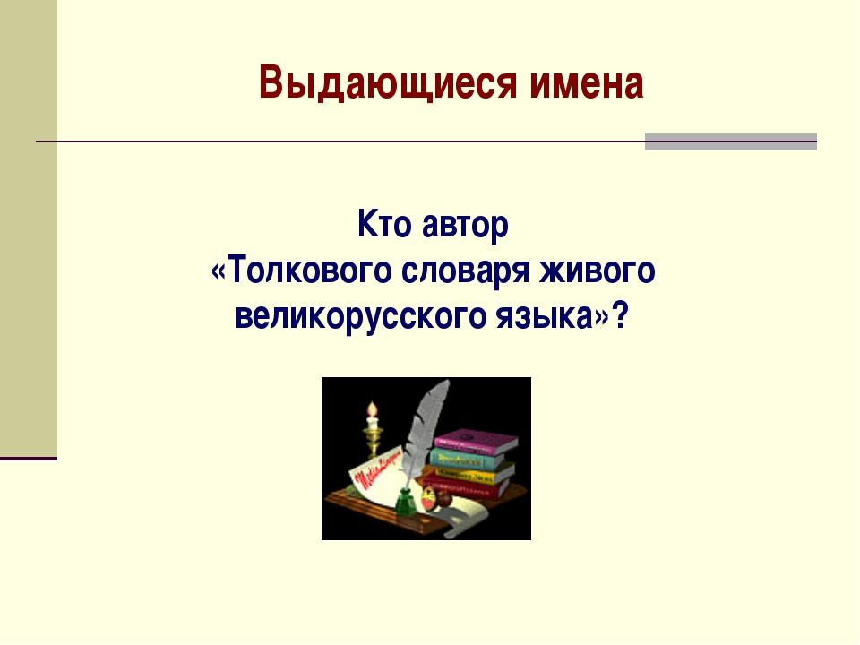 Выдающиеся имена Кто автор «Толкового словаря живого великорусского языка»?