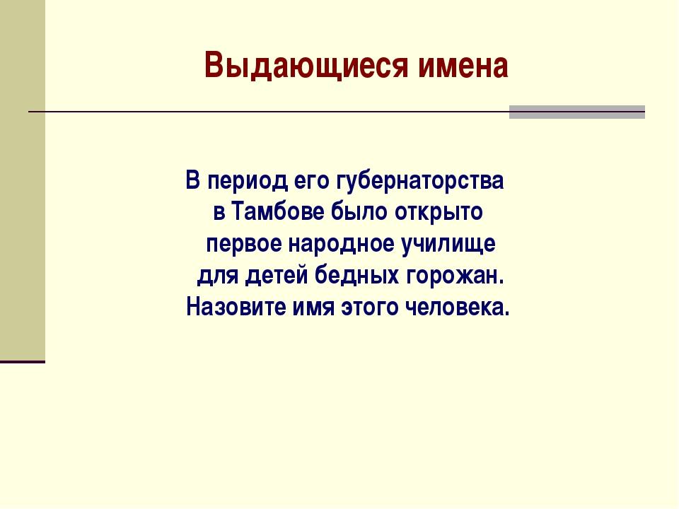 Выдающиеся имена В период его губернаторства в Тамбове было открыто первое на...