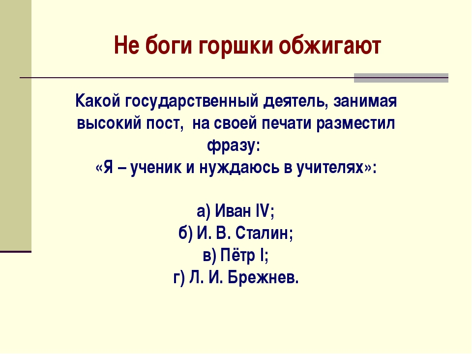 Не боги горшки обжигают Какой государственный деятель, занимая высокий пост,...