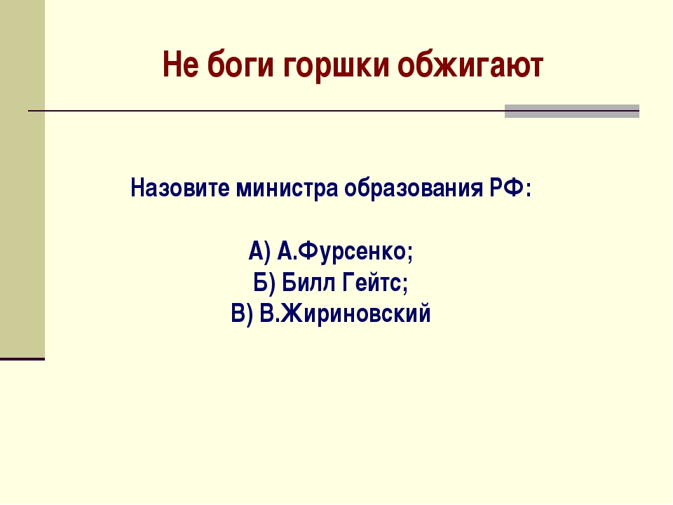 Не боги горшки обжигают Назовите министра образования РФ: А) А.Фурсенко; Б) Б...