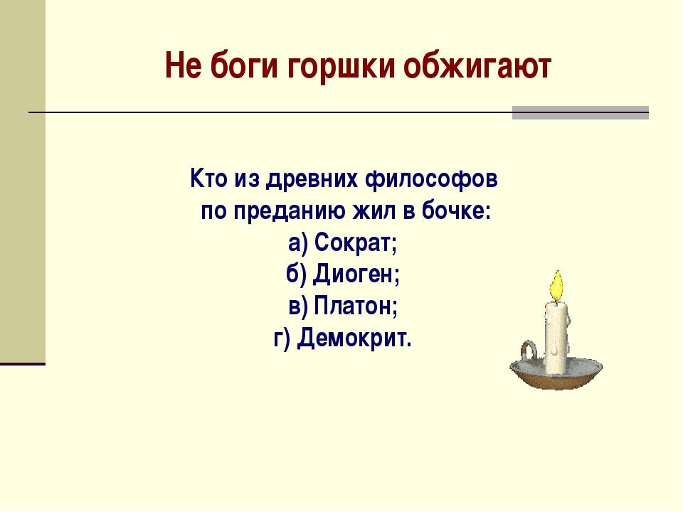 Не боги горшки обжигают Кто из древних философов по преданию жил в бочке: а)...