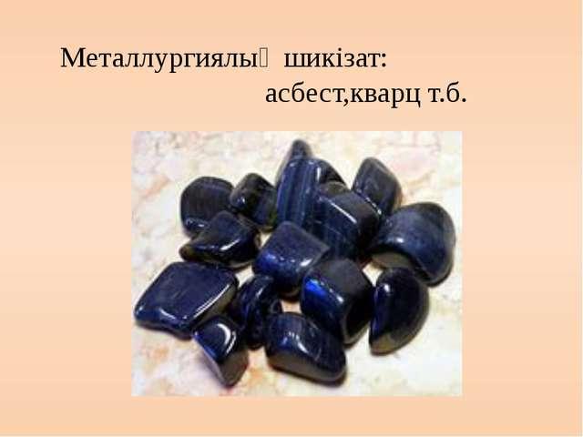 Металлургиялық шикізат: асбест,кварц т.б.