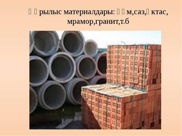 Құрылыс материалдары: құм,саз,әктас, мрамор,гранит,т.б