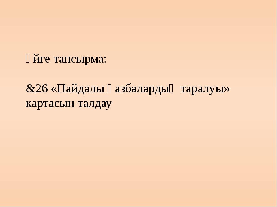 Үйге тапсырма: &26 «Пайдалы қазбалардың таралуы» картасын талдау