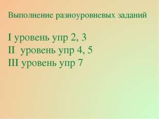 Выполнение разноуровневых заданий І уровень упр 2, 3 ІІ уровень упр 4, 5 ІІІ
