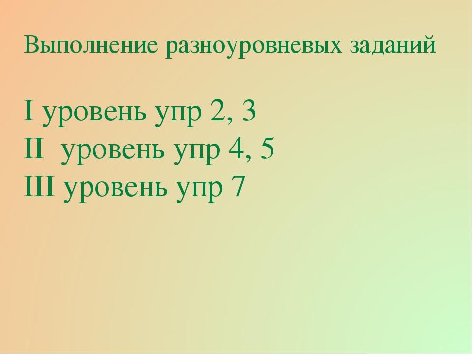 Выполнение разноуровневых заданий І уровень упр 2, 3 ІІ уровень упр 4, 5 ІІІ...