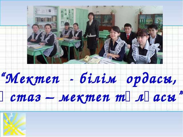 """""""Мектеп - білім ордасы, Ұстаз – мектеп тұлғасы"""""""