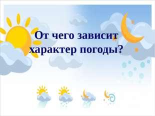 От чего зависит характер погоды?
