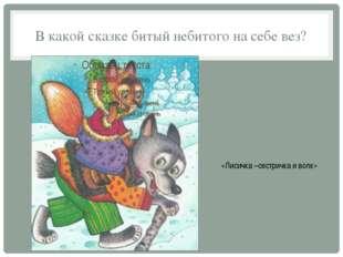 В какой сказке битый небитого на себе вез? «Лисичка –сестричка и волк»