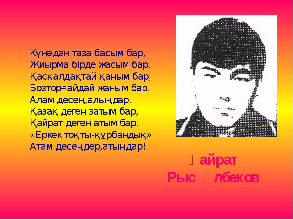 Қайрат Рысқұлбеков Күнәдан таза басым бар, Жиырма бірде жасым бар. Қасқалдақт...