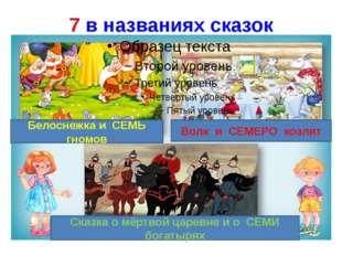 7 в названиях сказок Белоснежка и СЕМЬ гномов Волк и СЕМЕРО козлят Сказка о м