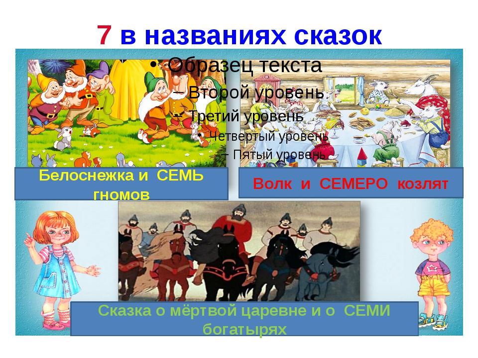 7 в названиях сказок Белоснежка и СЕМЬ гномов Волк и СЕМЕРО козлят Сказка о м...
