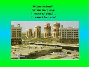 Жүрегі елімнің Астана-бас қала. Әлемге көріндің, Ұқсамай басқаға!