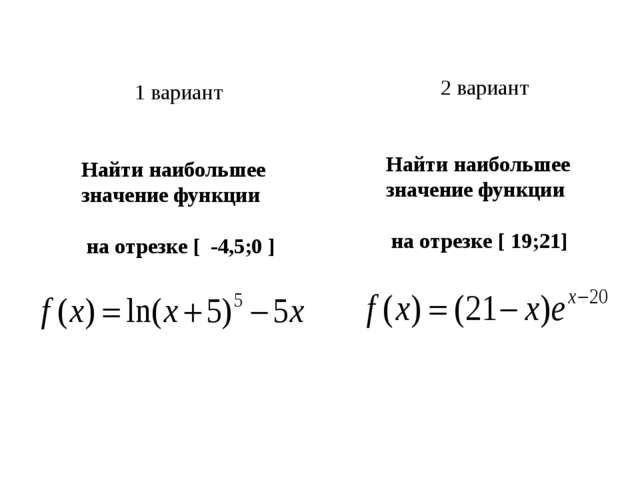1 вариант Найти наибольшее значение функции на отрезке [ -4,5;0 ] 2 вариант Н...