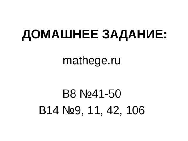 ДОМАШНЕЕ ЗАДАНИЕ: mathege.ru В8 №41-50 В14 №9, 11, 42, 106