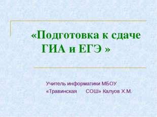 «Подготовка к сдаче ГИА и ЕГЭ » Учитель информатики МБОУ «Травинская СОШ» Ка